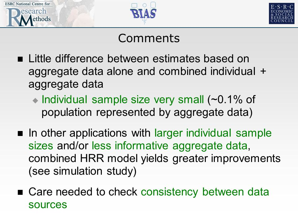 Comments Little difference between estimates based on aggregate data alone and combined individual + aggregate data  Individual sample size very small (~0.1% of population represented by aggregate data) In other applications with larger individual sample sizes and/or less informative aggregate data, combined HRR model yields greater improvements (see simulation study) Care needed to check consistency between data sources