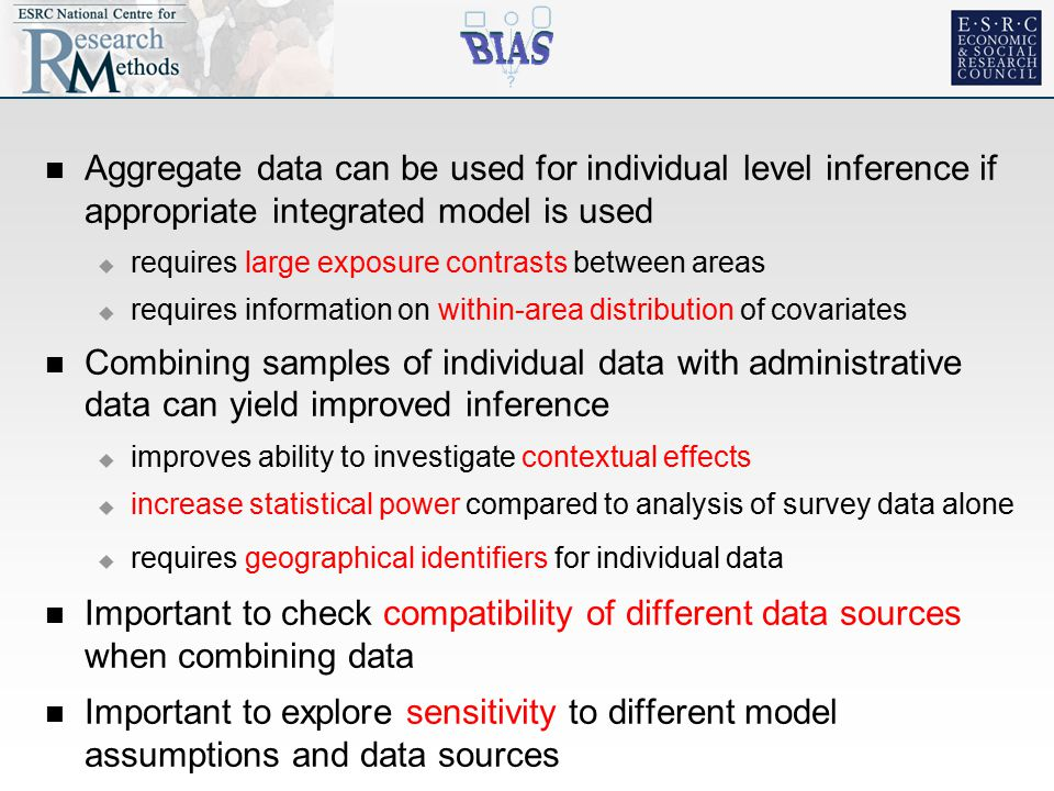 Aggregate data can be used for individual level inference if appropriate integrated model is used  requires large exposure contrasts between areas  requires information on within-area distribution of covariates Combining samples of individual data with administrative data can yield improved inference  improves ability to investigate contextual effects  increase statistical power compared to analysis of survey data alone  requires geographical identifiers for individual data Important to check compatibility of different data sources when combining data Important to explore sensitivity to different model assumptions and data sources