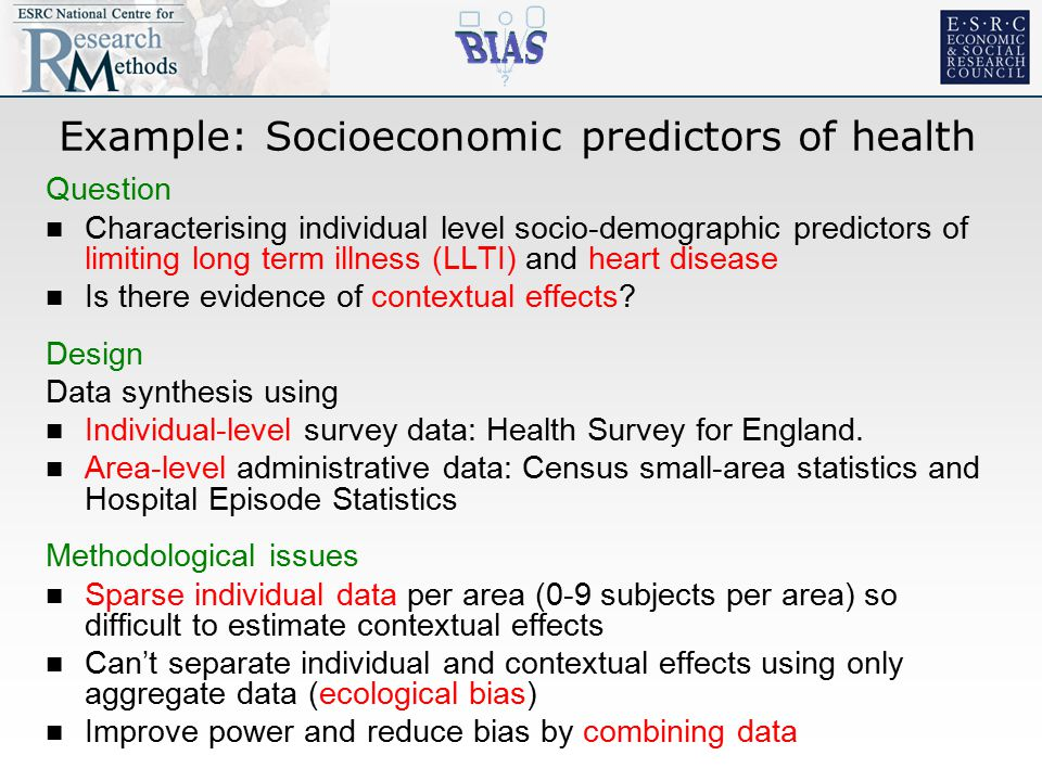 Example: Socioeconomic predictors of health Question Characterising individual level socio-demographic predictors of limiting long term illness (LLTI) and heart disease Is there evidence of contextual effects.