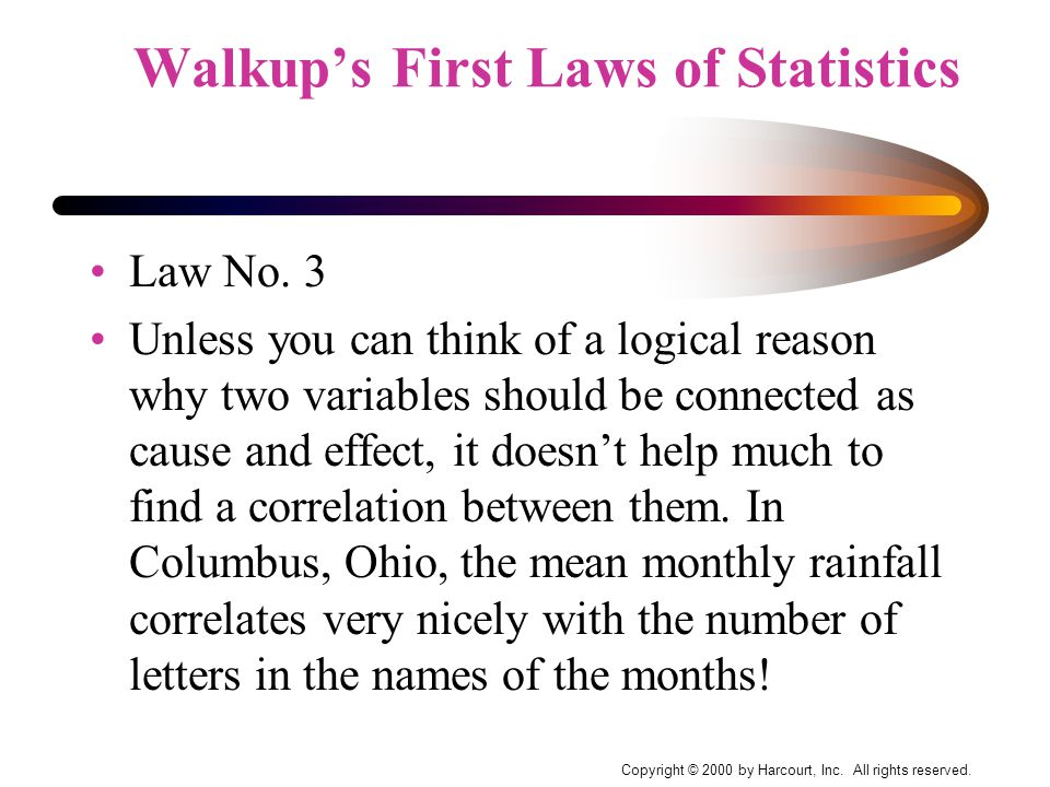 Copyright © 2000 by Harcourt, Inc. All rights reserved. Walkup's First Laws of Statistics Law No. 3 Unless you can think of a logical reason why two v