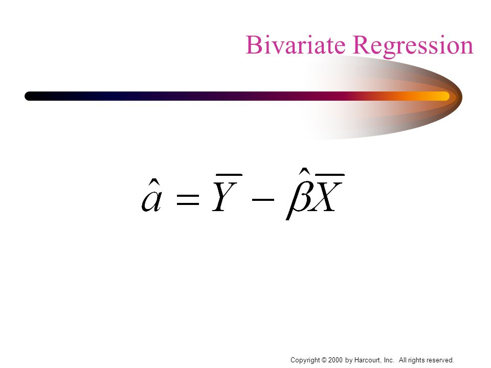 Copyright © 2000 by Harcourt, Inc. All rights reserved. Bivariate Regression