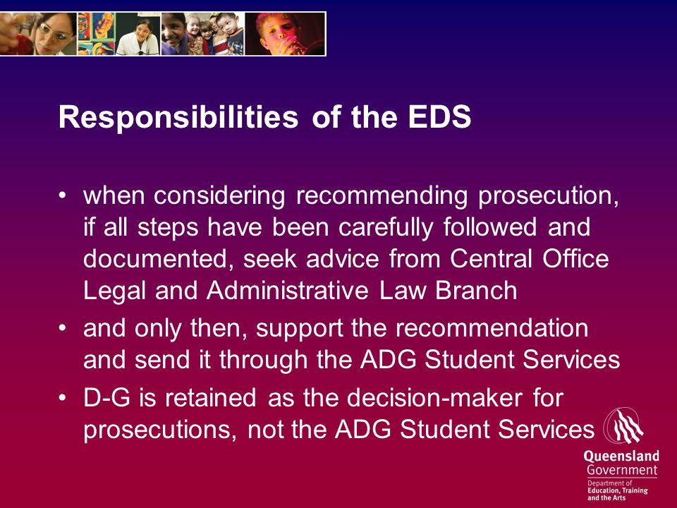 Responsibilities of the EDS when considering recommending prosecution, if all steps have been carefully followed and documented, seek advice from Central Office Legal and Administrative Law Branch and only then, support the recommendation and send it through the ADG Student Services D-G is retained as the decision-maker for prosecutions, not the ADG Student Services