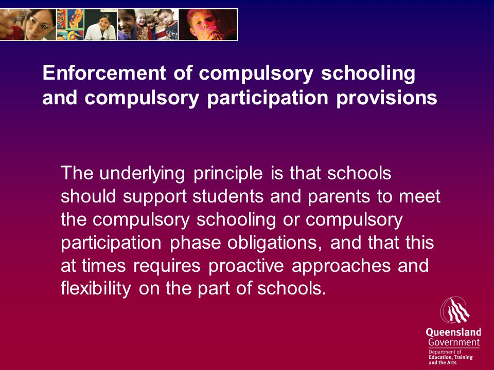 Enforcement of compulsory schooling and compulsory participation provisions The underlying principle is that schools should support students and parents to meet the compulsory schooling or compulsory participation phase obligations, and that this at times requires proactive approaches and flexibility on the part of schools.