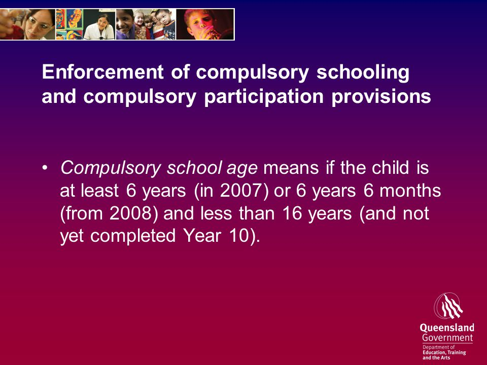 Enforcement of compulsory schooling and compulsory participation provisions Compulsory school age means if the child is at least 6 years (in 2007) or 6 years 6 months (from 2008) and less than 16 years (and not yet completed Year 10).