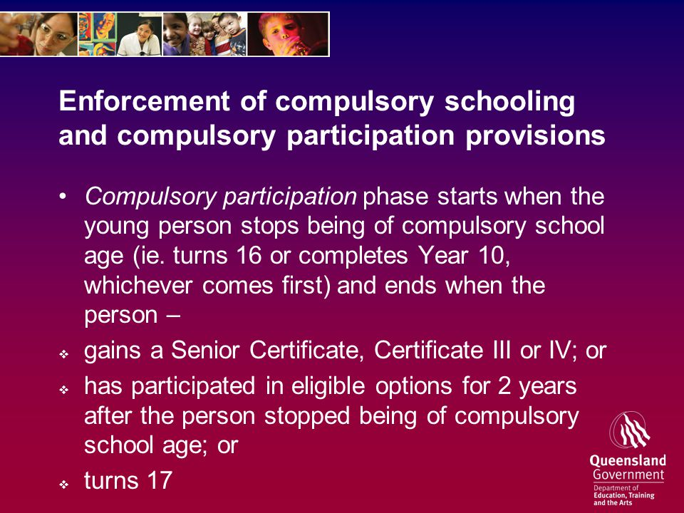 Compulsory Schooling: Parental Obligations Each parent of a child who is of compulsory school age must – (a)ensure the child is enrolled at a State school or non-State school; and (b)ensure the child attends the State school or non-State school, on every school day, for the educational program in which the child is enrolled; unless the parent has a reasonable excuse.