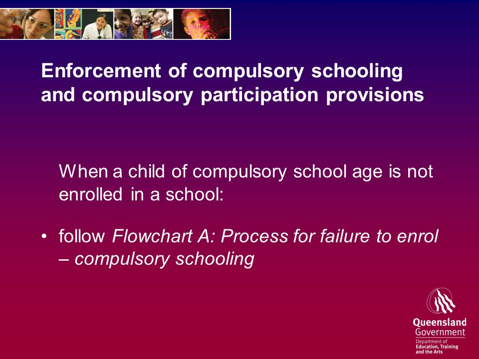 Enforcement of compulsory schooling and compulsory participation provisions When a child of compulsory school age is not enrolled in a school: follow Flowchart A: Process for failure to enrol – compulsory schooling