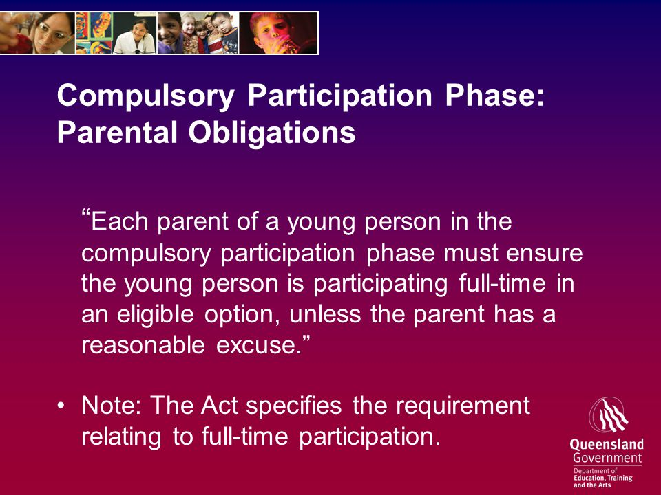 Compulsory Participation Phase: Parental Obligations Each parent of a young person in the compulsory participation phase must ensure the young person is participating full-time in an eligible option, unless the parent has a reasonable excuse. Note: The Act specifies the requirement relating to full-time participation.