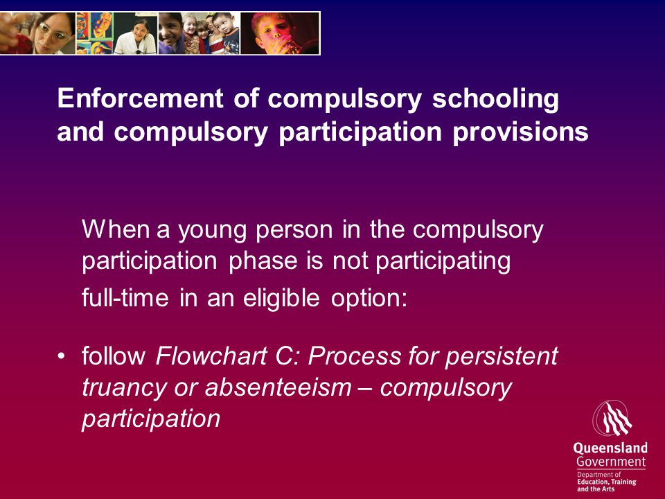 Enforcement of compulsory schooling and compulsory participation provisions When a young person in the compulsory participation phase is not participating full-time in an eligible option: follow Flowchart C: Process for persistent truancy or absenteeism – compulsory participation