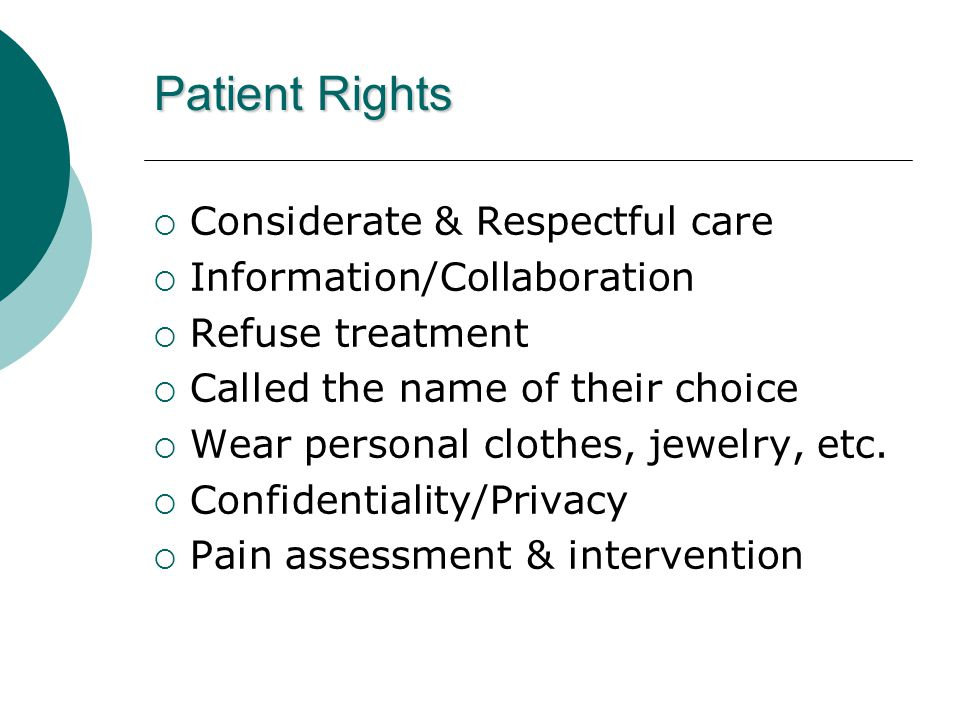 Patient Rights  Considerate & Respectful care  Information/Collaboration  Refuse treatment  Called the name of their choice  Wear personal clothe