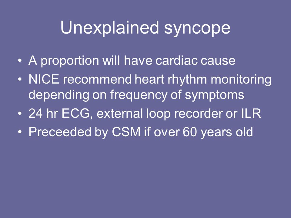 Unexplained syncope A proportion will have cardiac cause NICE recommend heart rhythm monitoring depending on frequency of symptoms 24 hr ECG, external loop recorder or ILR Preceeded by CSM if over 60 years old