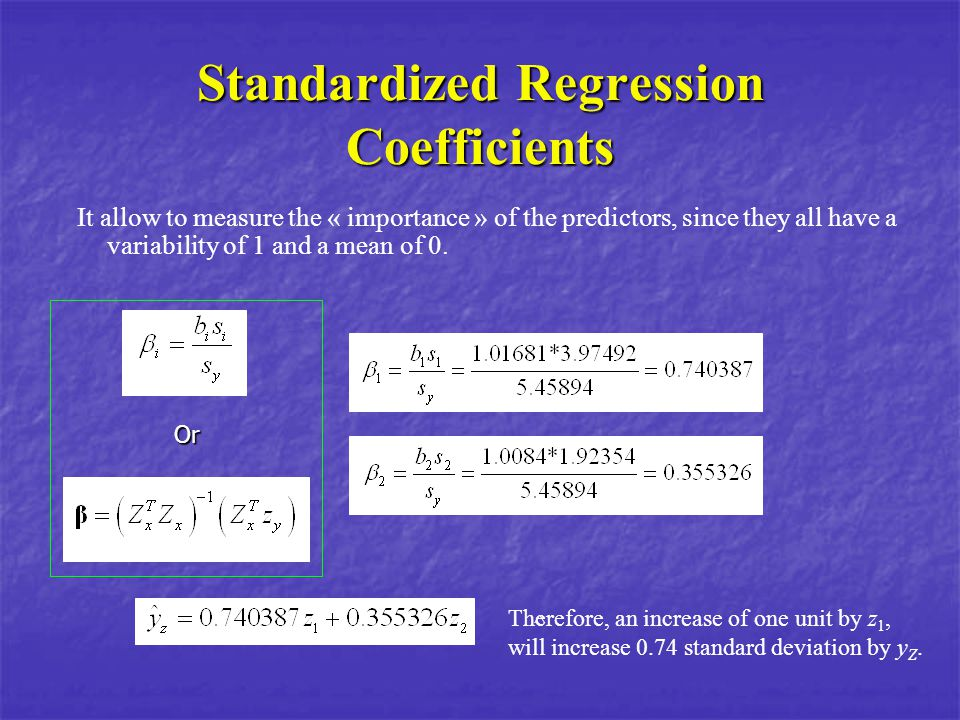 Standardized Regression Coefficients It allow to measure the « importance » of the predictors, since they all have a variability of 1 and a mean of 0.