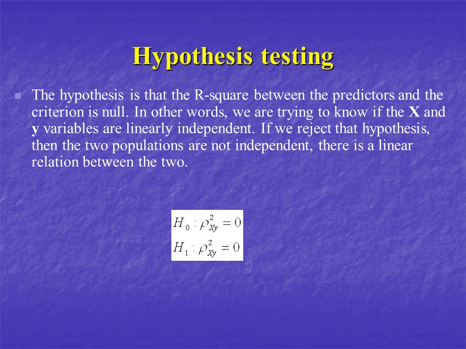 Hypothesis testing The hypothesis is that the R-square between the predictors and the criterion is null. In other words, we are trying to know if the