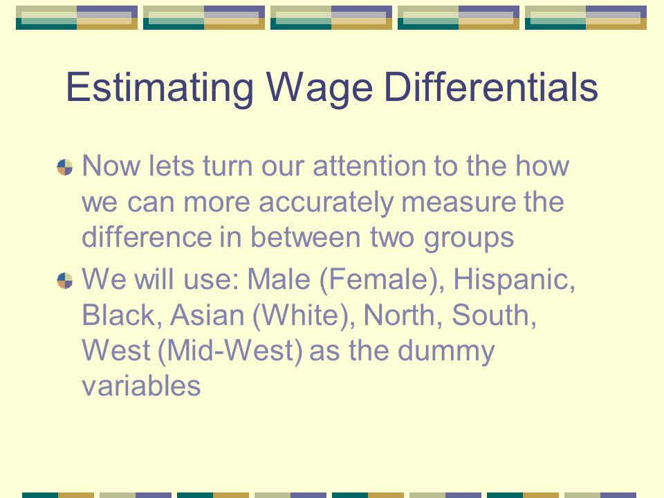 Estimating Wage Differentials Now lets turn our attention to the how we can more accurately measure the difference in between two groups We will use: Male (Female), Hispanic, Black, Asian (White), North, South, West (Mid-West) as the dummy variables
