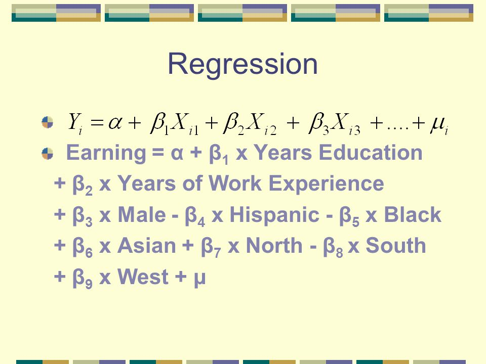 Regression Earning = α + β 1 x Years Education + β 2 x Years of Work Experience + β 3 x Male - β 4 x Hispanic - β 5 x Black + β 6 x Asian + β 7 x North - β 8 x South + β 9 x West + μ