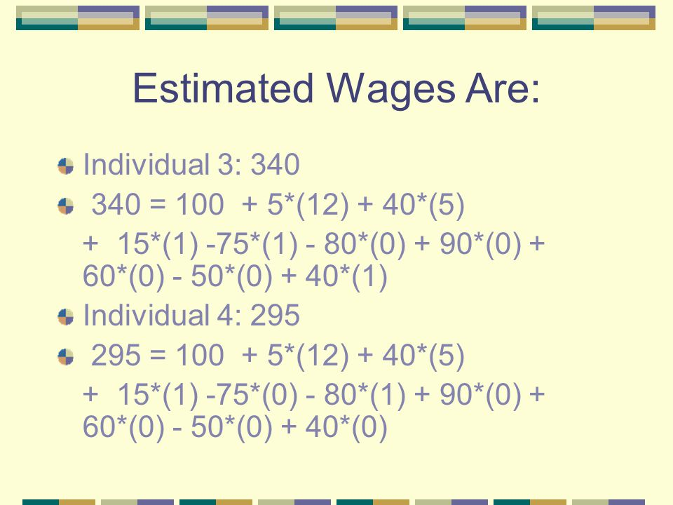 Estimated Wages Are: Individual 3: 340 340 = 100 + 5*(12) + 40*(5) + 15*(1) -75*(1) - 80*(0) + 90*(0) + 60*(0) - 50*(0) + 40*(1) Individual 4: 295 295 = 100 + 5*(12) + 40*(5) + 15*(1) -75*(0) - 80*(1) + 90*(0) + 60*(0) - 50*(0) + 40*(0)
