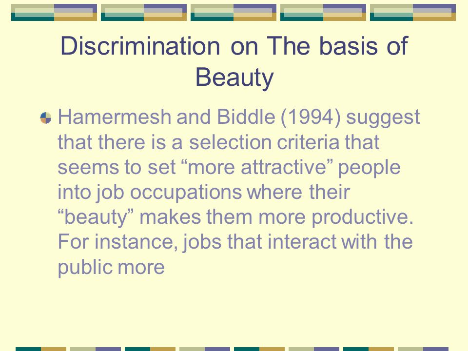 Discrimination on The basis of Beauty Hamermesh and Biddle (1994) suggest that there is a selection criteria that seems to set more attractive people into job occupations where their beauty makes them more productive.
