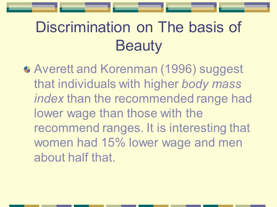 Discrimination on The basis of Beauty Averett and Korenman (1996) suggest that individuals with higher body mass index than the recommended range had lower wage than those with the recommend ranges.