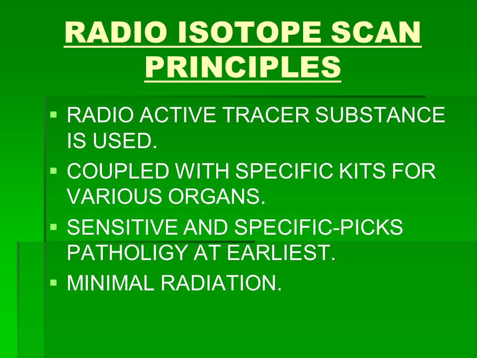 RADIO ISOTOPE SCAN PRINCIPLES   RADIO ACTIVE TRACER SUBSTANCE IS USED.