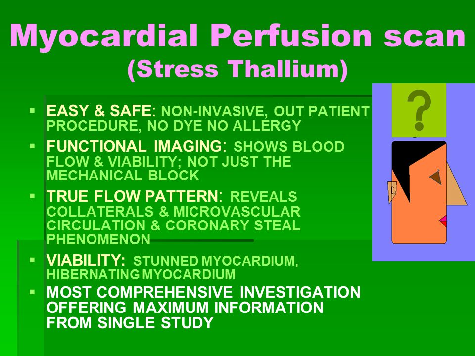 Myocardial Perfusion scan (Stress Thallium)   EASY & SAFE: NON-INVASIVE, OUT PATIENT PROCEDURE, NO DYE NO ALLERGY   FUNCTIONAL IMAGING : SHOWS BLOOD FLOW & VIABILITY; NOT JUST THE MECHANICAL BLOCK   TRUE FLOW PATTERN : REVEALS COLLATERALS & MICROVASCULAR CIRCULATION & CORONARY STEAL PHENOMENON   VIABILITY: STUNNED MYOCARDIUM, HIBERNATING MYOCARDIUM   MOST COMPREHENSIVE INVESTIGATION OFFERING MAXIMUM INFORMATION FROM SINGLE STUDY