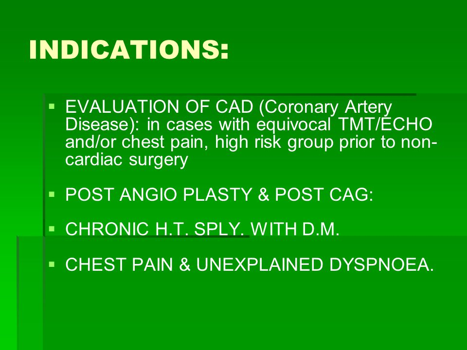 INDICATIONS :   EVALUATION OF CAD (Coronary Artery Disease): in cases with equivocal TMT/ECHO and/or chest pain, high risk group prior to non- cardiac surgery   POST ANGIO PLASTY & POST CAG:   CHRONIC H.T.