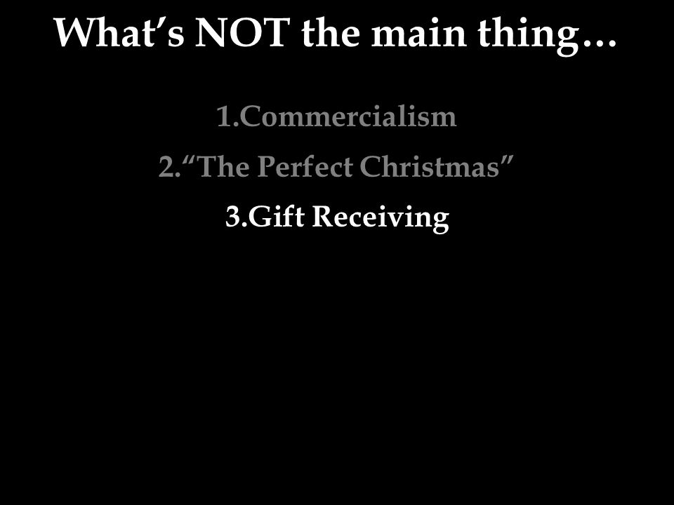 What's NOT the main thing… 1.Commercialism 2. The Perfect Christmas 3.Gift Receiving