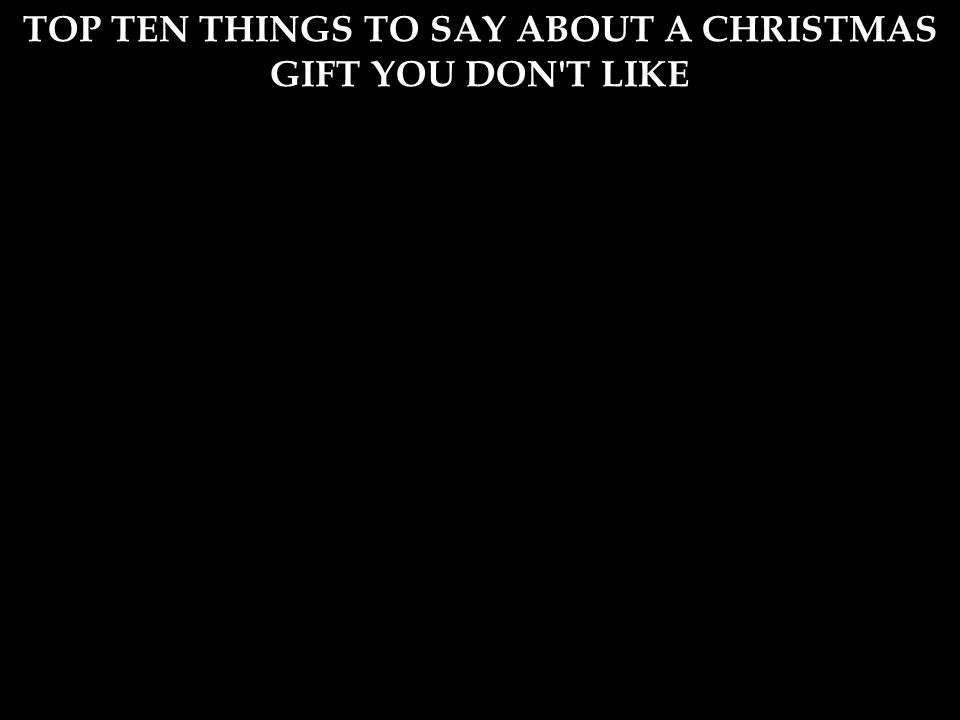 TOP TEN THINGS TO SAY ABOUT A CHRISTMAS GIFT YOU DON T LIKE