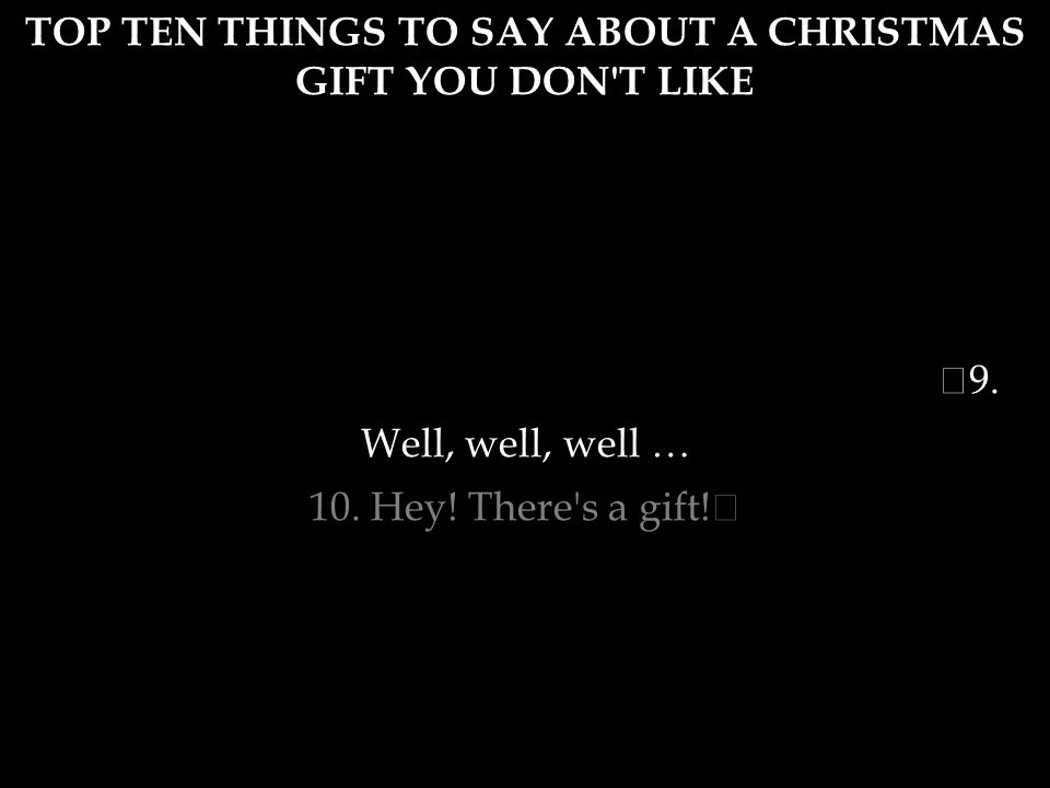 TOP TEN THINGS TO SAY ABOUT A CHRISTMAS GIFT YOU DON'T LIKE 6. Gosh. I hope this never catches fire! It is fire season though. There are lots of unexp