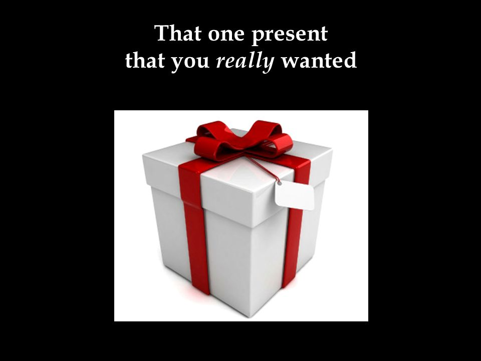 That one present that you really wanted