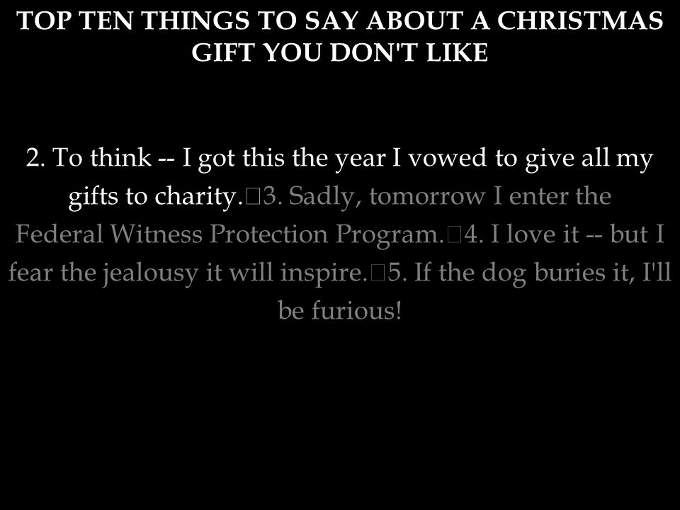 """TOP TEN THINGS TO SAY ABOUT A CHRISTMAS GIFT YOU DON'T LIKE 1. """"I really don't deserve this."""" 2. To think -- I got this the year I vowed to give all m"""