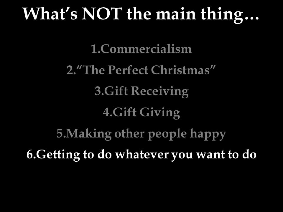What's NOT the main thing… 1.Commercialism 2. The Perfect Christmas 3.Gift Receiving 4.Gift Giving 5.Making other people happy 6.Getting to do whatever you want to do