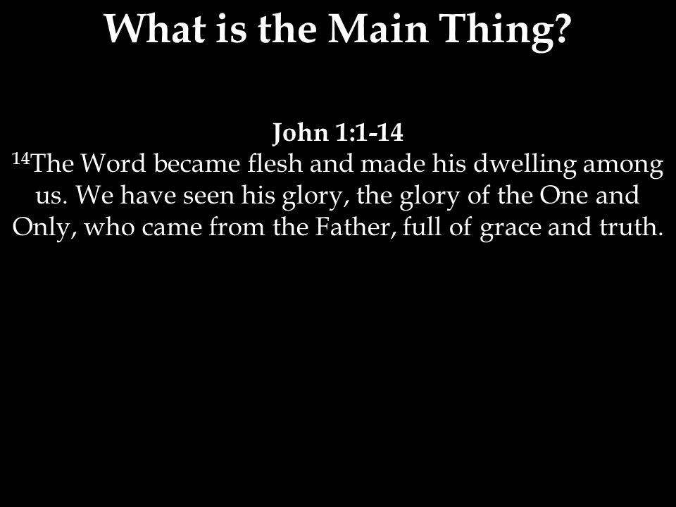 What is the Main Thing? John 1:1-14 14 The Word became flesh and made his dwelling among us. We have seen his glory, the glory of the One and Only, wh