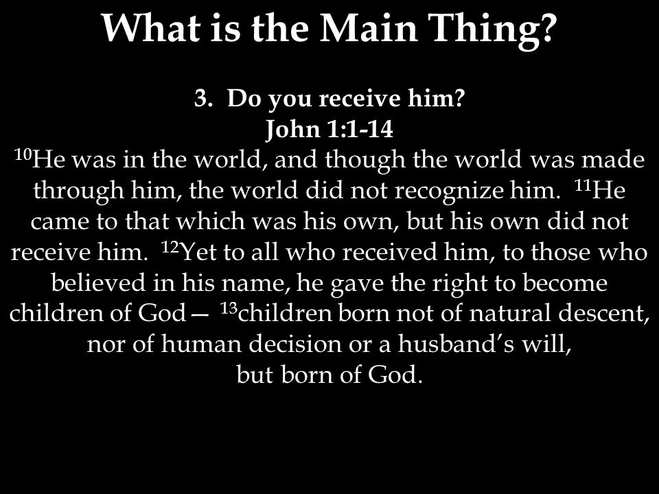 What is the Main Thing? 3. Do you receive him? John 1:1-14 10 He was in the world, and though the world was made through him, the world did not recogn