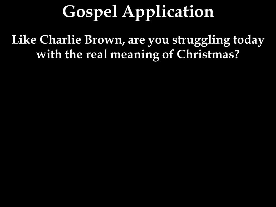 Like Charlie Brown, are you struggling today with the real meaning of Christmas