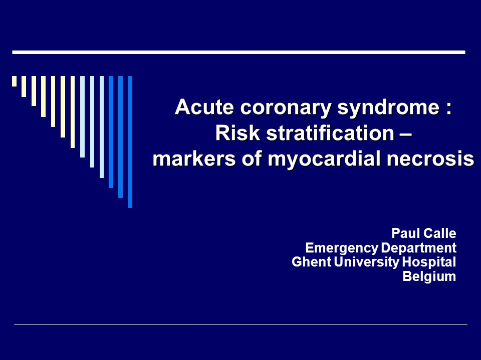 Acute coronary syndrome : Risk stratification – markers of myocardial necrosis Paul Calle Emergency Department Ghent University Hospital Belgium