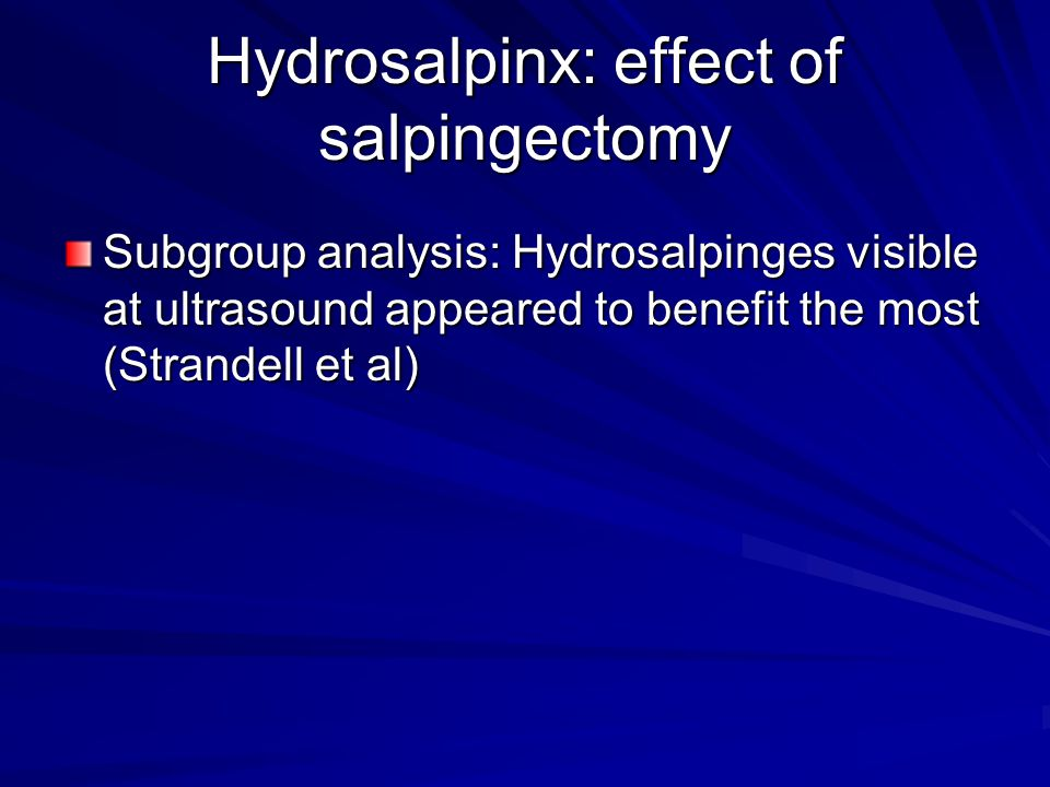 Hydrosalpinx: effect of salpingectomy Subgroup analysis: Hydrosalpinges visible at ultrasound appeared to benefit the most (Strandell et al)