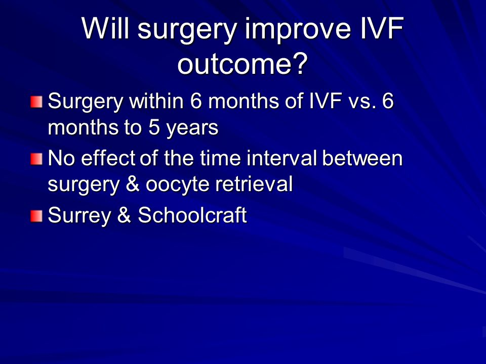 Will surgery improve IVF outcome? Surgery within 6 months of IVF vs. 6 months to 5 years No effect of the time interval between surgery & oocyte retri