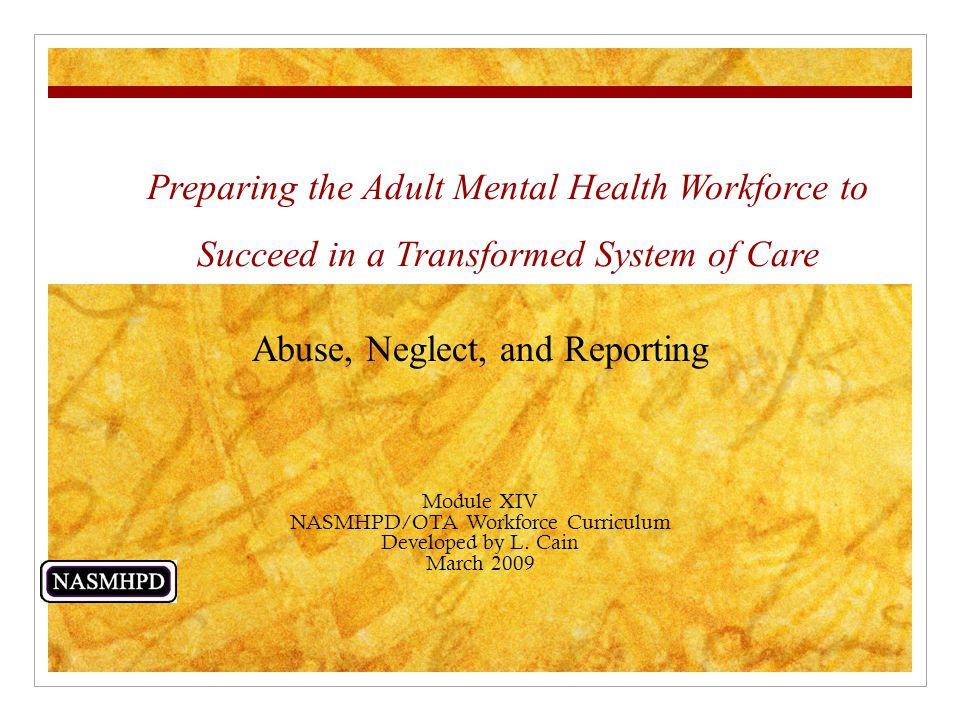 Preparing the Adult Mental Health Workforce to Succeed in a Transformed System of Care Abuse, Neglect, and Reporting Module XIV NASMHPD/OTA Workforce Curriculum Developed by L.