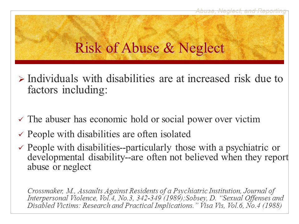 Abuse, Neglect, and Reporting Risk of Abuse & Neglect  Individuals with disabilities are at increased risk due to factors including: The abuser has economic hold or social power over victim People with disabilities are often isolated People with disabilities--particularly those with a psychiatric or developmental disability--are often not believed when they report abuse or neglect Crossmaker, M., Assaults Against Residents of a Psychiatric Institution, Journal of Interpersonal Violence, Vol.4, No.3, 342-349 (1989);Sobsey, D.