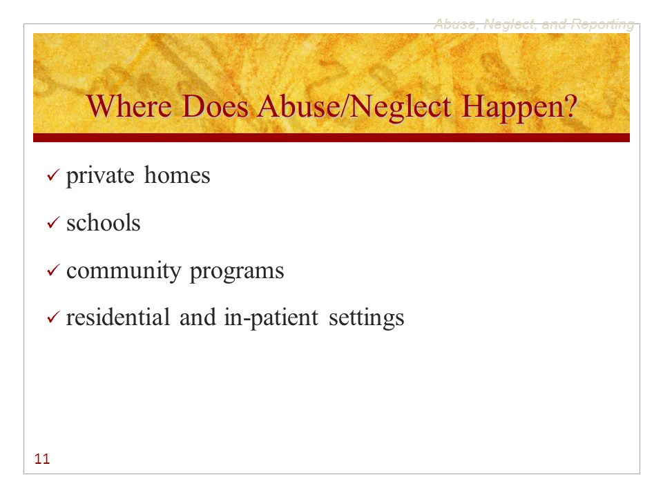 Abuse, Neglect, and Reporting Where Does Abuse/Neglect Happen? private homes schools community programs residential and in-patient settings 11