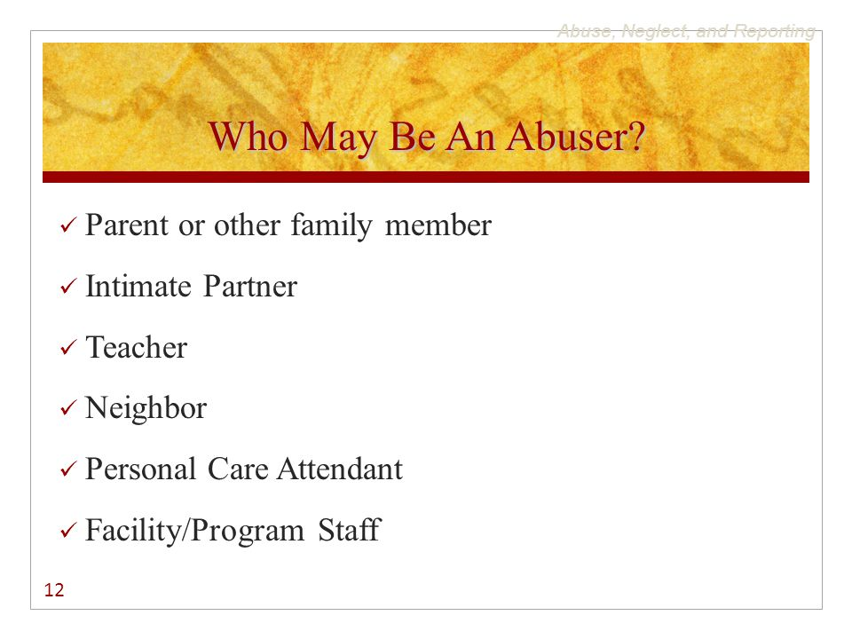 Abuse, Neglect, and Reporting Who May Be An Abuser? Parent or other family member Intimate Partner Teacher Neighbor Personal Care Attendant Facility/P