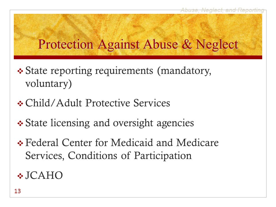 Abuse, Neglect, and Reporting Protection Against Abuse & Neglect  State reporting requirements (mandatory, voluntary)  Child/Adult Protective Services  State licensing and oversight agencies  Federal Center for Medicaid and Medicare Services, Conditions of Participation  JCAHO 13