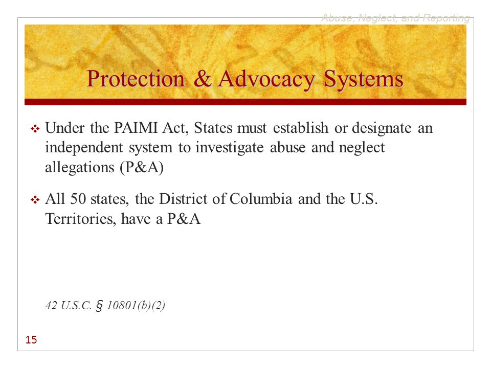 Abuse, Neglect, and Reporting Protection & Advocacy Systems  Under the PAIMI Act, States must establish or designate an independent system to investi