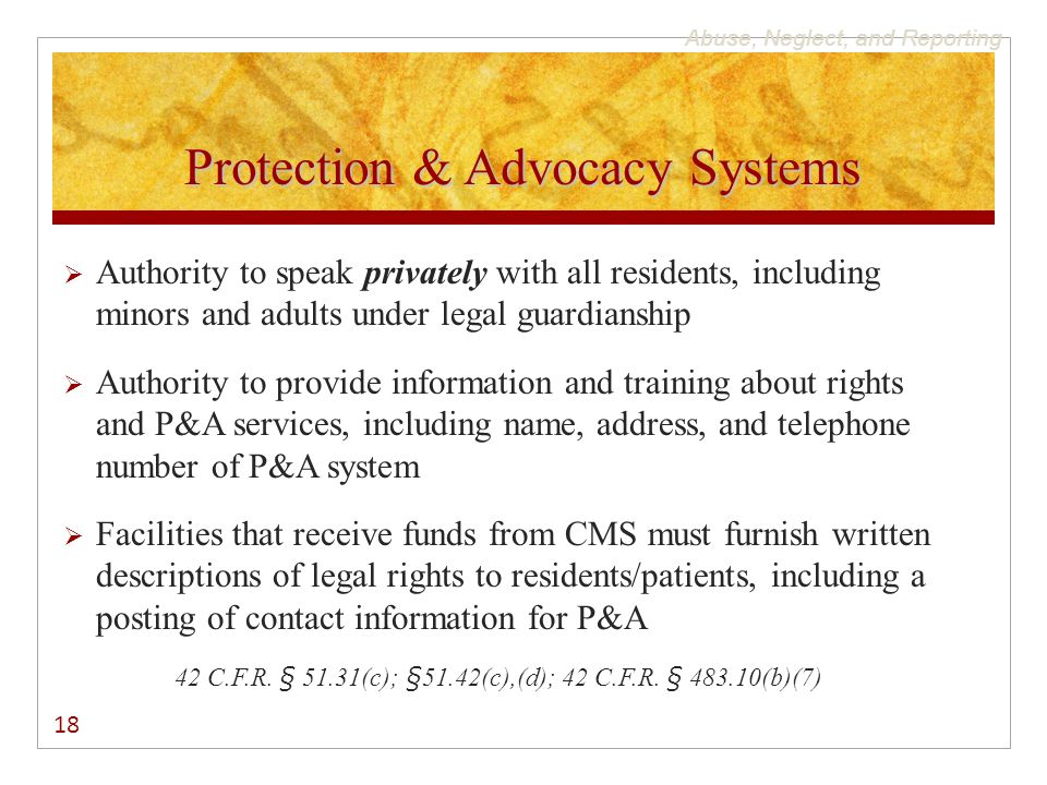 Abuse, Neglect, and Reporting Protection & Advocacy Systems  Authority to speak privately with all residents, including minors and adults under legal guardianship  Authority to provide information and training about rights and P&A services, including name, address, and telephone number of P&A system  Facilities that receive funds from CMS must furnish written descriptions of legal rights to residents/patients, including a posting of contact information for P&A 42 C.F.R.