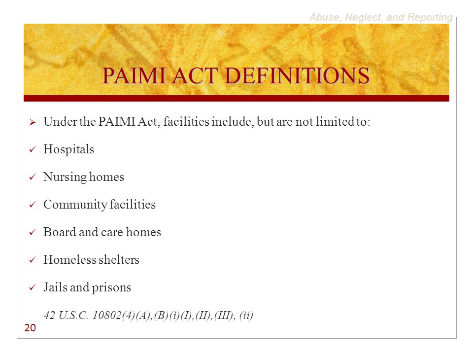 Abuse, Neglect, and Reporting PAIMI ACT DEFINITIONS  Under the PAIMI Act, facilities include, but are not limited to: Hospitals Nursing homes Communi