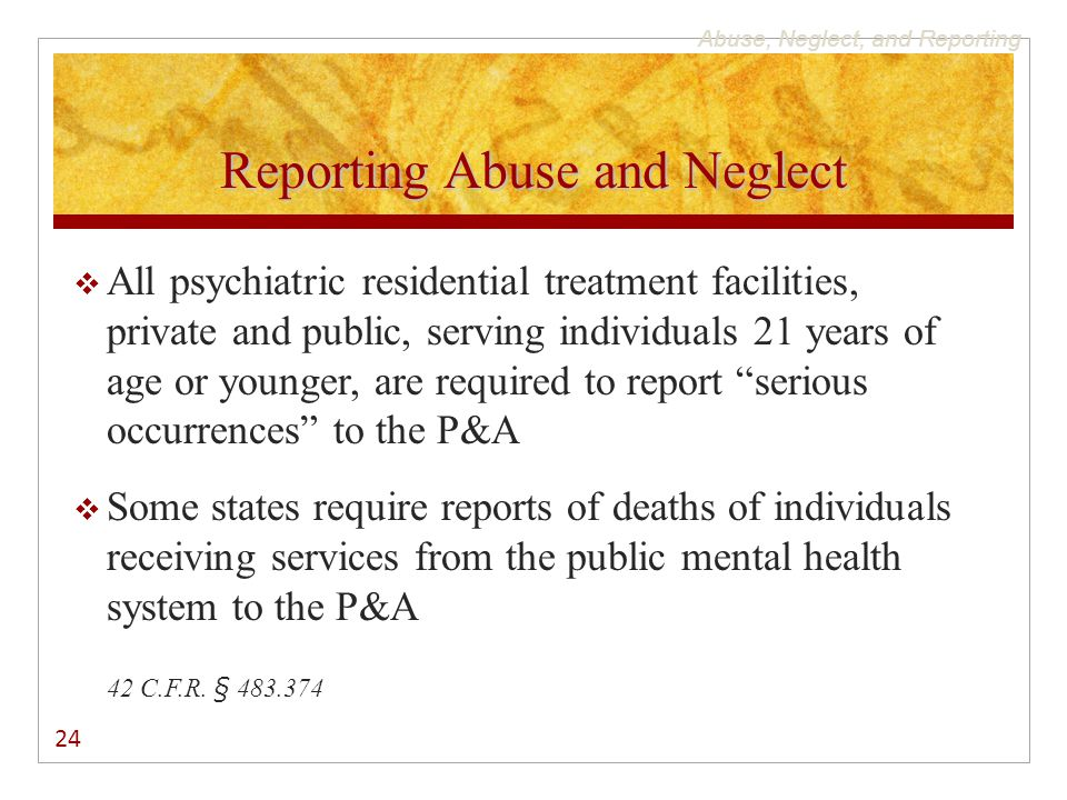 Abuse, Neglect, and Reporting Reporting Abuse and Neglect  All psychiatric residential treatment facilities, private and public, serving individuals