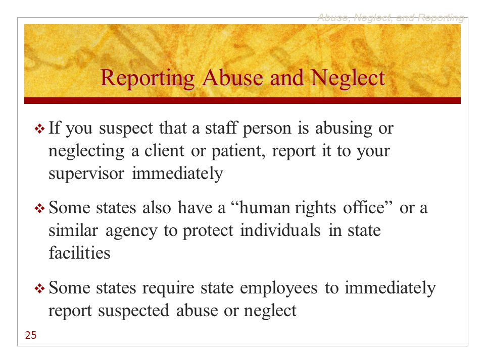 Abuse, Neglect, and Reporting Reporting Abuse and Neglect  If you suspect that a staff person is abusing or neglecting a client or patient, report it to your supervisor immediately  Some states also have a human rights office or a similar agency to protect individuals in state facilities  Some states require state employees to immediately report suspected abuse or neglect 25