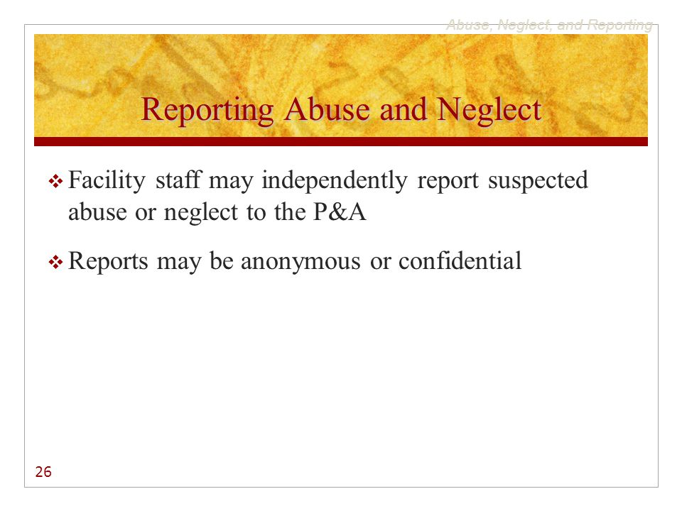 Abuse, Neglect, and Reporting Reporting Abuse and Neglect  Facility staff may independently report suspected abuse or neglect to the P&A  Reports ma
