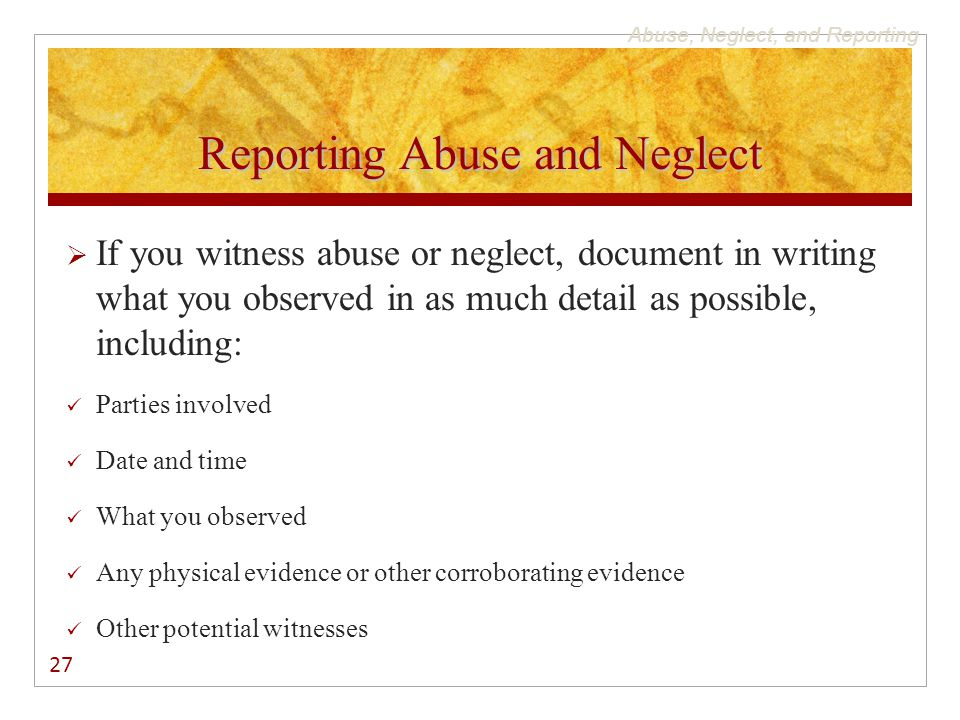 Abuse, Neglect, and Reporting Reporting Abuse and Neglect  If you witness abuse or neglect, document in writing what you observed in as much detail as possible, including: Parties involved Date and time What you observed Any physical evidence or other corroborating evidence Other potential witnesses 27