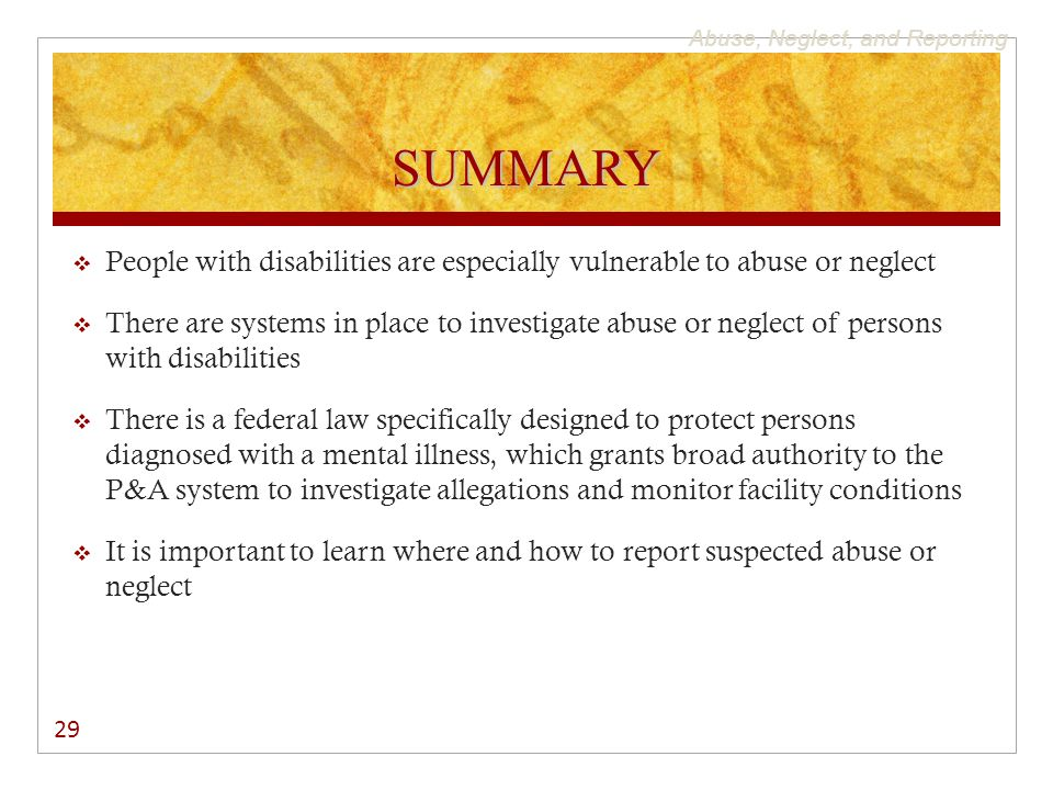Abuse, Neglect, and Reporting SUMMARY  People with disabilities are especially vulnerable to abuse or neglect  There are systems in place to investigate abuse or neglect of persons with disabilities  There is a federal law specifically designed to protect persons diagnosed with a mental illness, which grants broad authority to the P&A system to investigate allegations and monitor facility conditions  It is important to learn where and how to report suspected abuse or neglect 29
