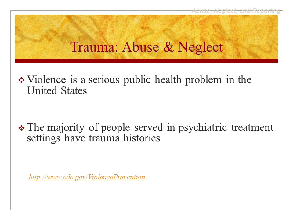 Abuse, Neglect, and Reporting Trauma: Abuse & Neglect  Violence is a serious public health problem in the United States  The majority of people served in psychiatric treatment settings have trauma histories http://www.cdc.gov/ViolencePrevention
